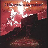 2 Hours From Anywhere – A Collection of Arizona Songwriters